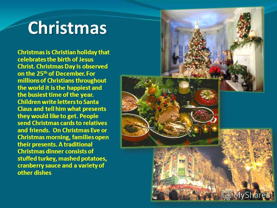 Christmas Christmas is Christian holiday that celebrates the birth of Jesus Christ. Christmas Day is observed on the 25 th of December. For millions of Christians throughout the world it is the happiest and the busiest time of the year. Children writ
