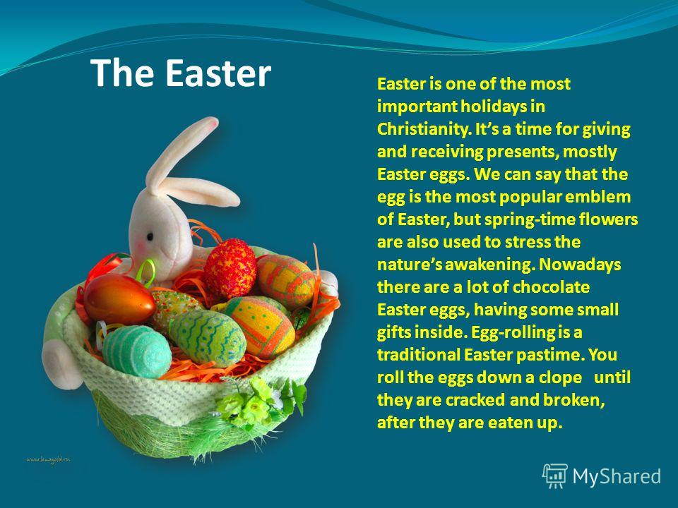 The Easter Easter is one of the most important holidays in Christianity. Its a time for giving and receiving presents, mostly Easter eggs. We can say that the egg is the most popular emblem of Easter, but spring-time flowers are also used to stress t