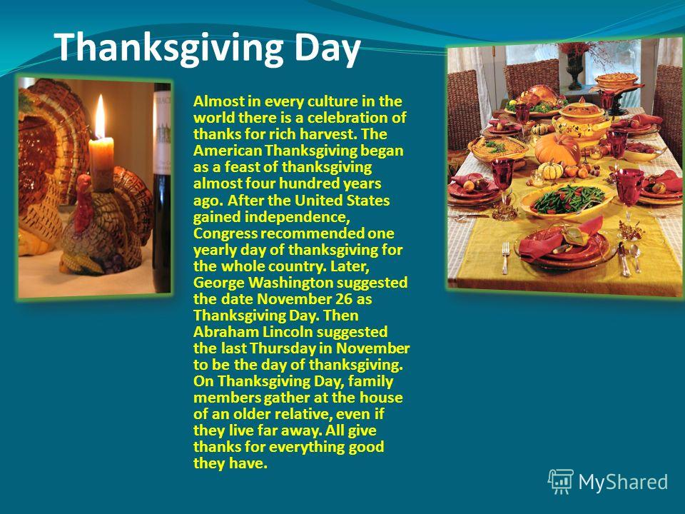 Thanksgiving Day Almost in every culture in the world there is a celebration of thanks for rich harvest. The American Thanksgiving began as a feast of thanksgiving almost four hundred years ago. After the United States gained independence, Congress r