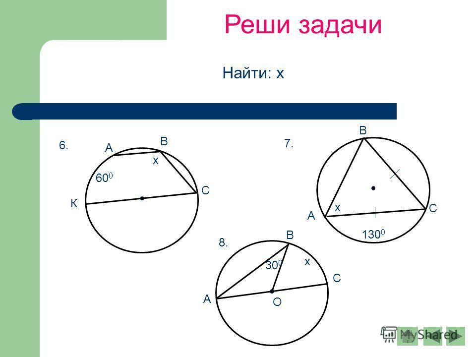 Реши задачи 60 0 х 6. А В С К 130 0 х А В С 7. О 30 0 х А С В 8. Найти: х