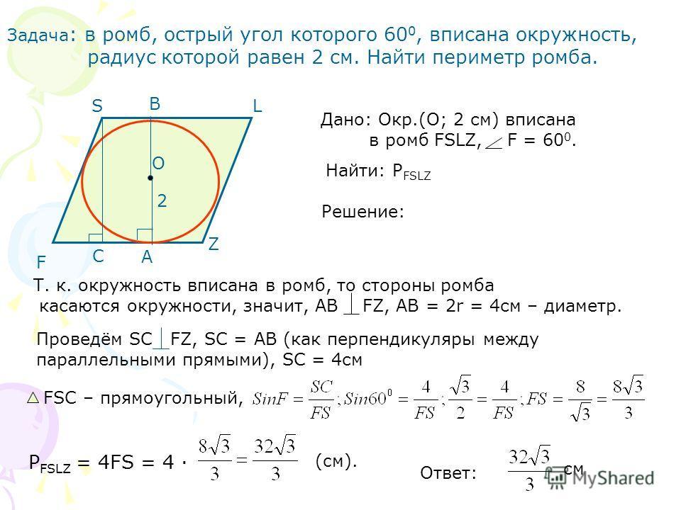 Дано: Окр.(О; 2 см) вписана в ромб FSLZ, F = 60 0. Найти: Р FSLZ Задача : в ромб, острый угол которого 60 0, вписана окружность, радиус которой равен 2 см. Найти периметр ромба. Решение: Т. к. окружность вписана в ромб, то стороны ромба касаются окру