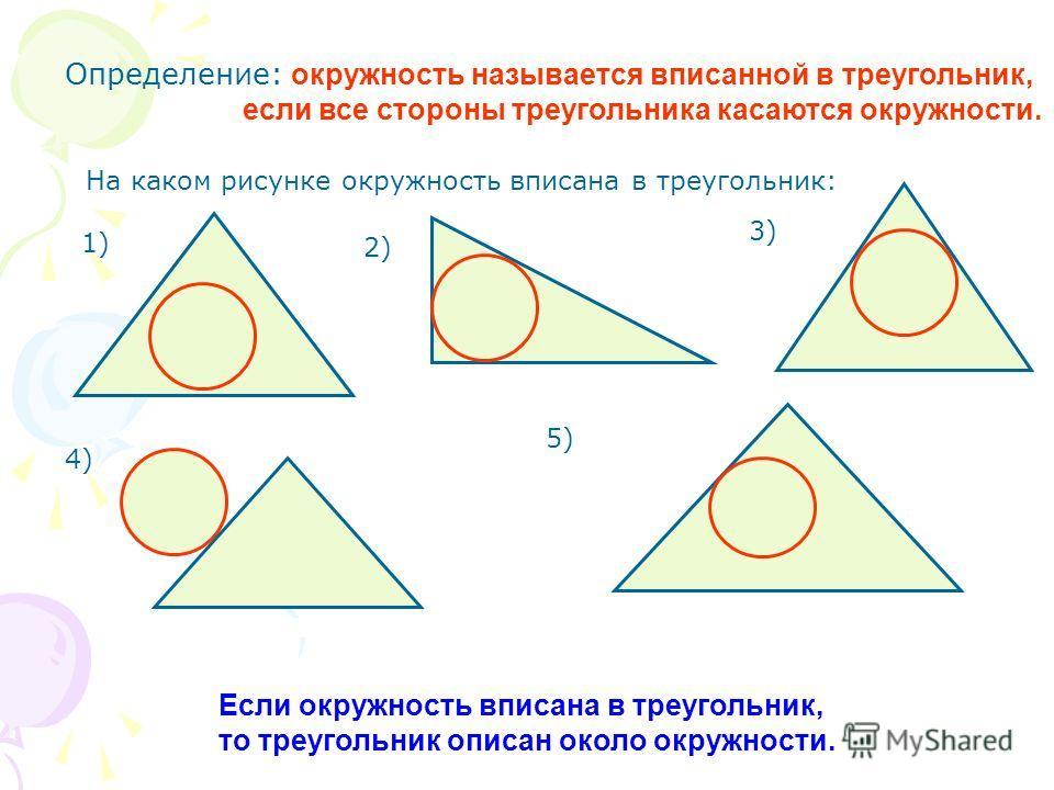 Определение: о кружность называется вписанной в треугольник, если все стороны треугольника касаются окружности. На каком рисунке окружность вписана в треугольник: 1) 2) 3) 4) 5) Если окружность вписана в треугольник, то треугольник описан около окруж