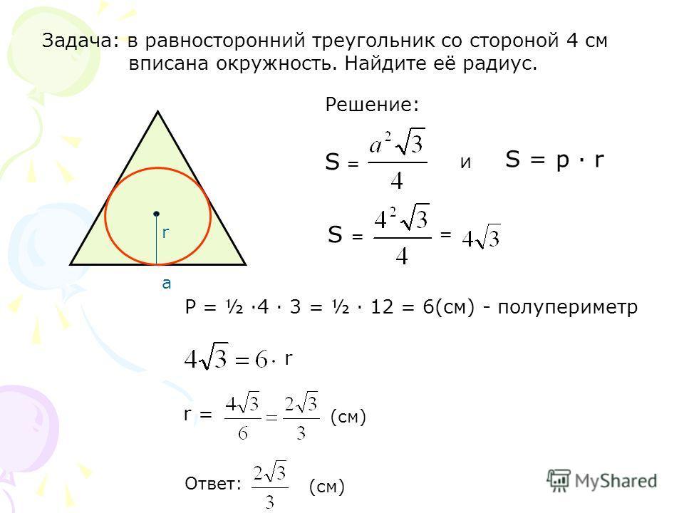 Задача: в равносторонний треугольник со стороной 4 см вписана окружность. Найдите её радиус. а r S = = P = ½ ·4 · 3 = ½ · 12 = 6(см) - полупериметр r r = (см) Решение: S = p · r и (см) Ответ: