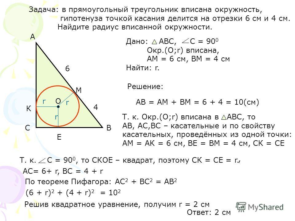 Задача: в прямоугольный треугольник вписана окружность, гипотенуза точкой касания делится на отрезки 6 см и 4 см. Найдите радиус вписанной окружности. Решение: АВ = АМ + ВМ = 6 + 4 = 10(см) Т. к. Окр.(O;r) вписана в АВС, то АВ, АС,ВС – касательные и