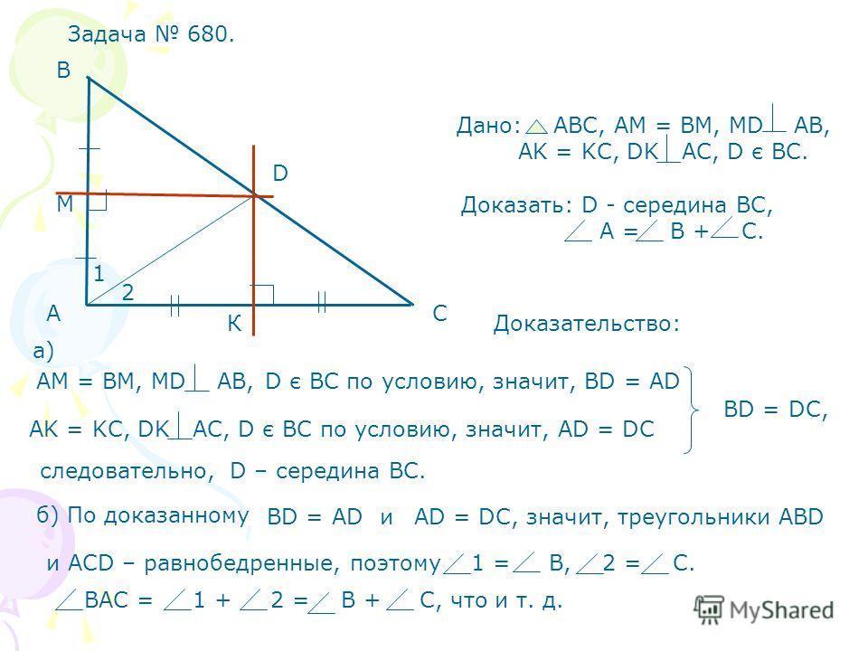 Задача 680. А В С D К М Дано: АВС, АМ = ВМ, МD AB, AK = KC, DK AC, D є BC. Доказать: D - середина ВС, А = В + С. Доказательство: AK = KC, DK AC, D є BC по условию, значит, AD = DC BD = DC, следовательно, D – середина ВС. АМ = ВМ, МD AB,D є BC по усло