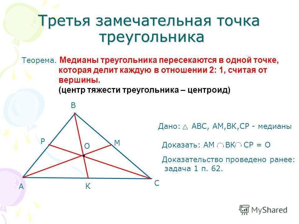 Третья замечательная точка треугольника Теорема. Медианы треугольника пересекаются в одной точке, которая делит каждую в отношении 2: 1, считая от вершины. (центр тяжести треугольника – центроид) А В С М К Р О Дано: АВС, AM,ВК,СР - медианы Доказать: