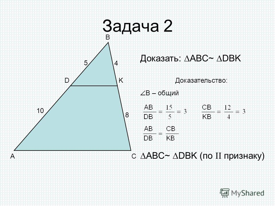 Задача 2 A B C D K 4 8 10 5 Доказать: ABC~ DBK Доказательство: B – общий ABC~ DBK (по II признаку)