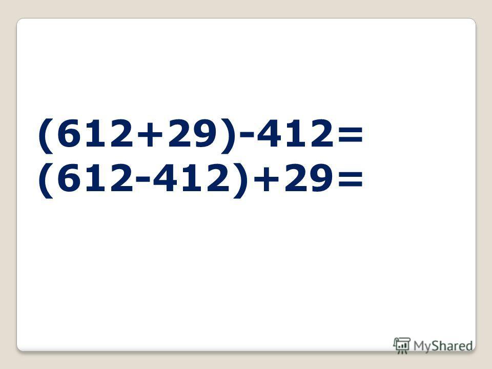 (612+29)-412= (612-412)+29=
