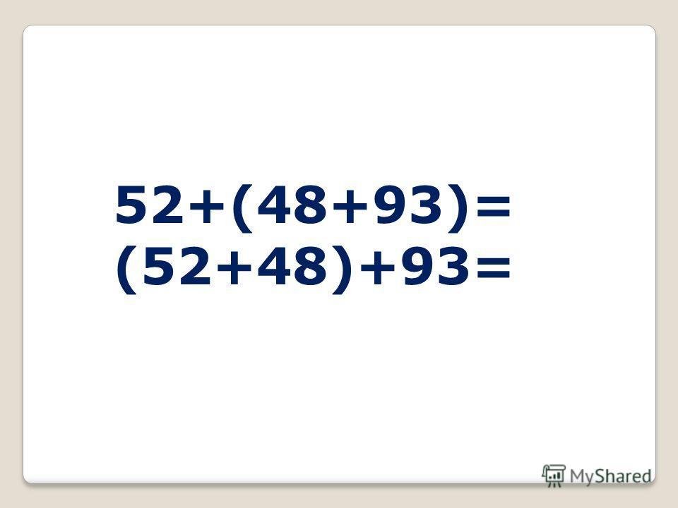 52+(48+93)= (52+48)+93=