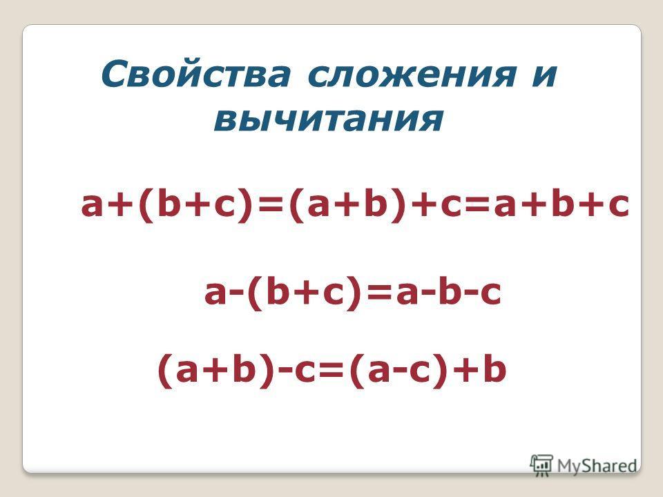 a+(b+c)=(a+b)+c=a+b+c a-(b+c)=a-b-c (a+b)-c=(a-c)+b Свойства сложения и вычитания