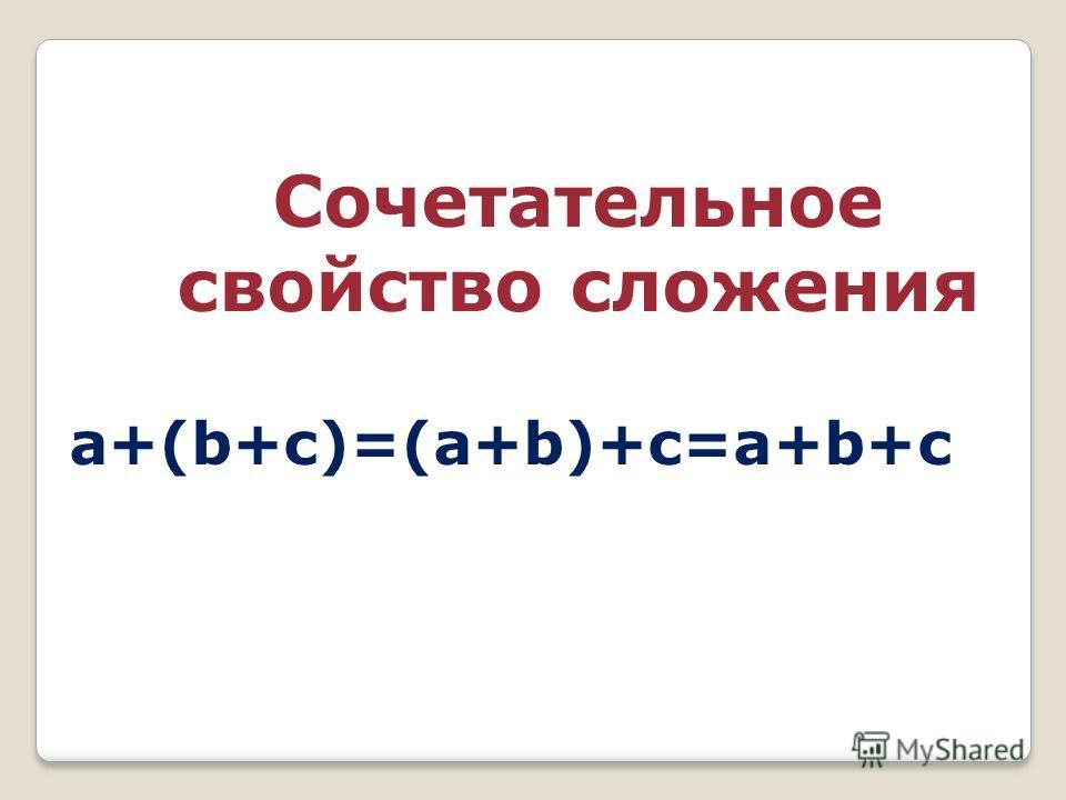 Сочетательное свойство сложения a+(b+c)=(a+b)+c=a+b+c