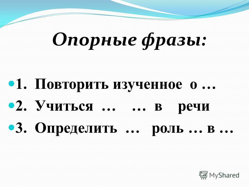Опорные фразы: 1. Повторить изученное о … 2. Учиться … … в речи 3. Определить … роль … в …