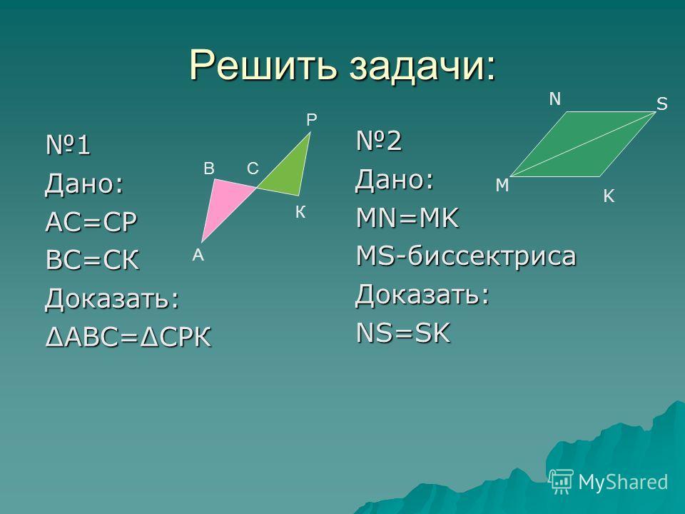 Решить задачи: 1Дано:АС=СРВС=СКДоказать:АВС=СРК 2Дано:MN=MK MS-биссектриса Доказать:NS=SK Р К С А В M N S K