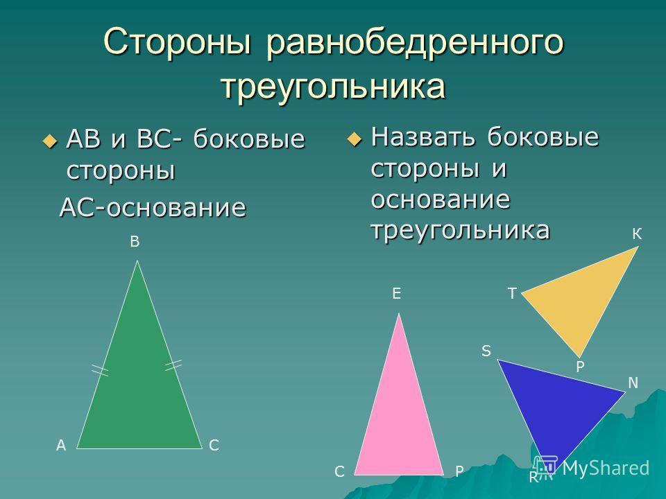 Стороны равнобедренного треугольника АВ и ВС- боковые стороны АВ и ВС- боковые стороны АС-основание АС-основание Назвать боковые стороны и основание треугольника Назвать боковые стороны и основание треугольника А В С СР ЕТ К Р R S N