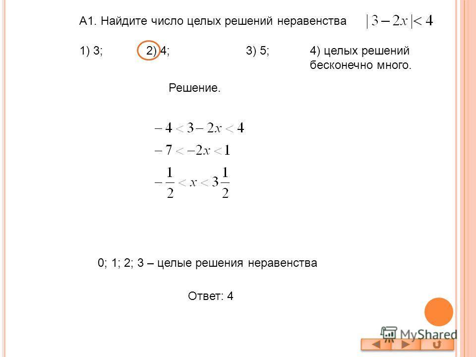 А1. Найдите число целых решений неравенства Решение. 0; 1; 2; 3 – целые решения неравенства Ответ: 4 1) 3; 2) 4; 3) 5;4) целых решений бесконечно много.