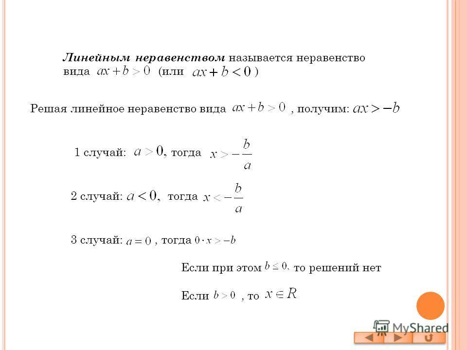 Линейным неравенством называется неравенство вида (или ) Решая линейное неравенство вида, получим: 1 случай: тогда 2 случай: тогда 3 случай:, тогда Если при этом то решений нет Если, то
