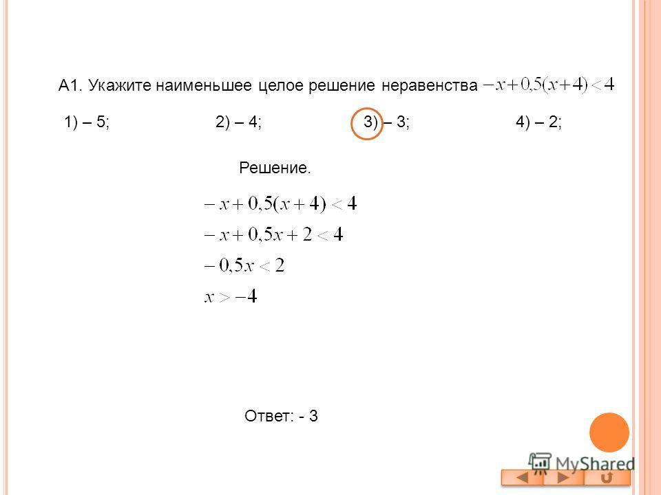 A1. Укажите наименьшее целое решение неравенства Решение. Ответ: - 3 1) – 5; 2) – 4; 3) – 3; 4) – 2;