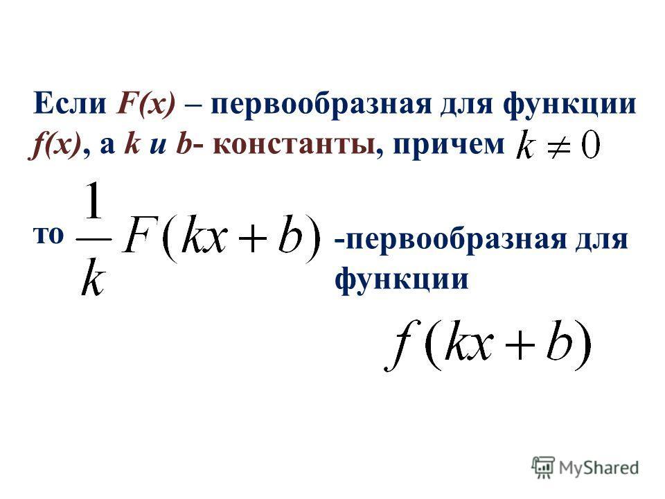 Если F(x) – первообразная для функции f(x), а k и b- константы, причем то -первообразная для функции