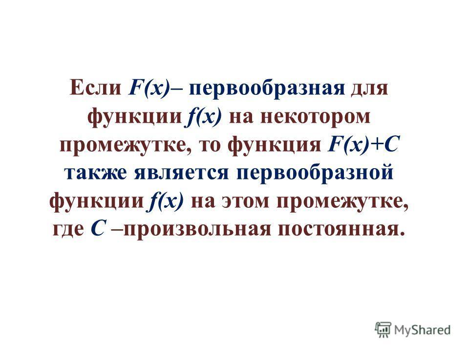 Если F(x)– первообразная для функции f(x) на некотором промежутке, то функция F(x)+C также является первообразной функции f(x) на этом промежутке, где C –произвольная постоянная.
