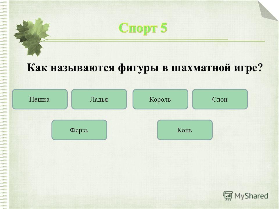 Как называются фигуры в шахматной игре? ПешкаЛадьяКорольСлон КоньФерзь