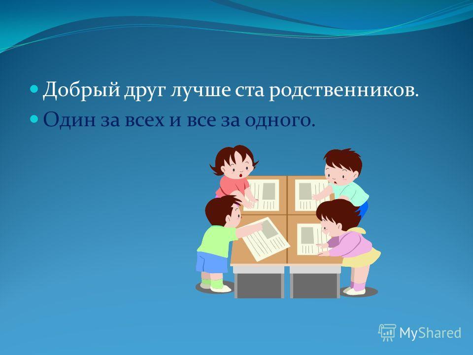 Добрый друг лучше ста родственников. Один за всех и все за одного.