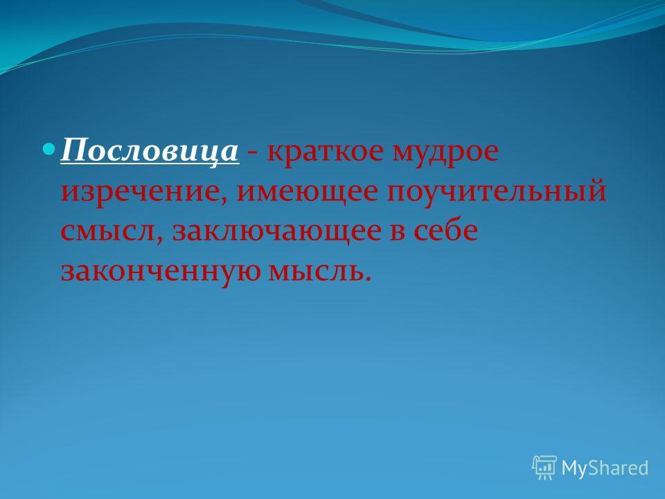 Пословица - краткое мудрое изречение, имеющее поучительный смысл, заключающее в себе законченную мысль.