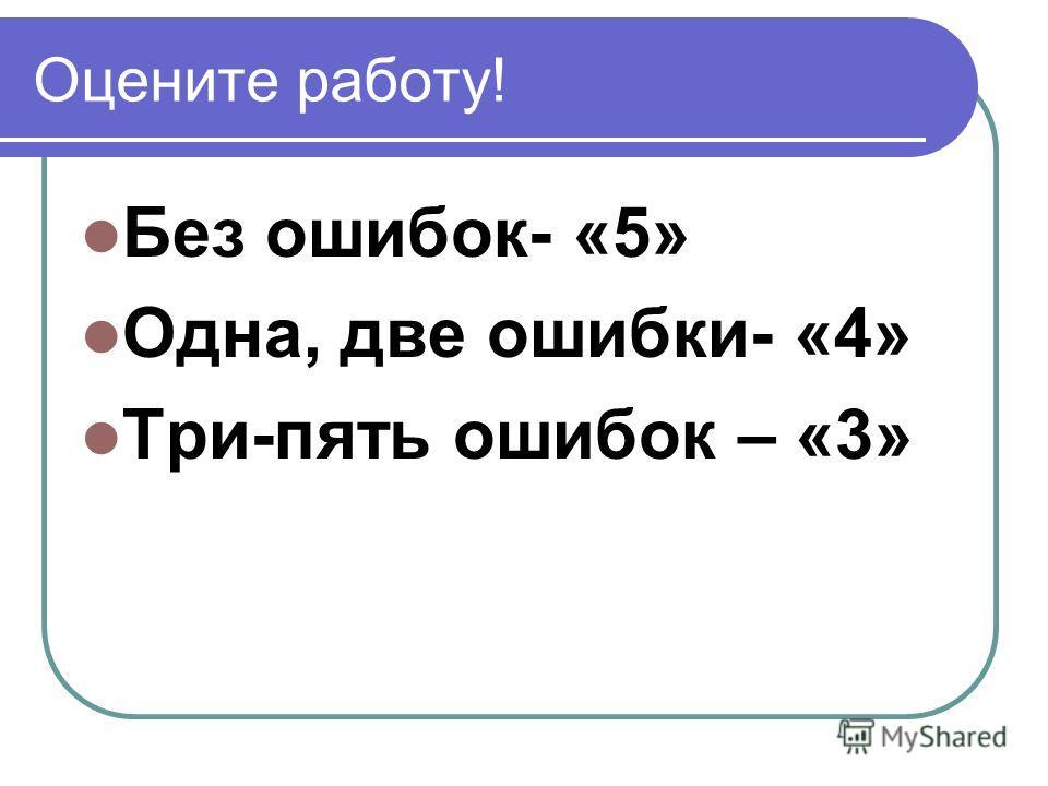 Оцените работу! Без ошибок- «5» Одна, две ошибки- «4» Три-пять ошибок – «3»