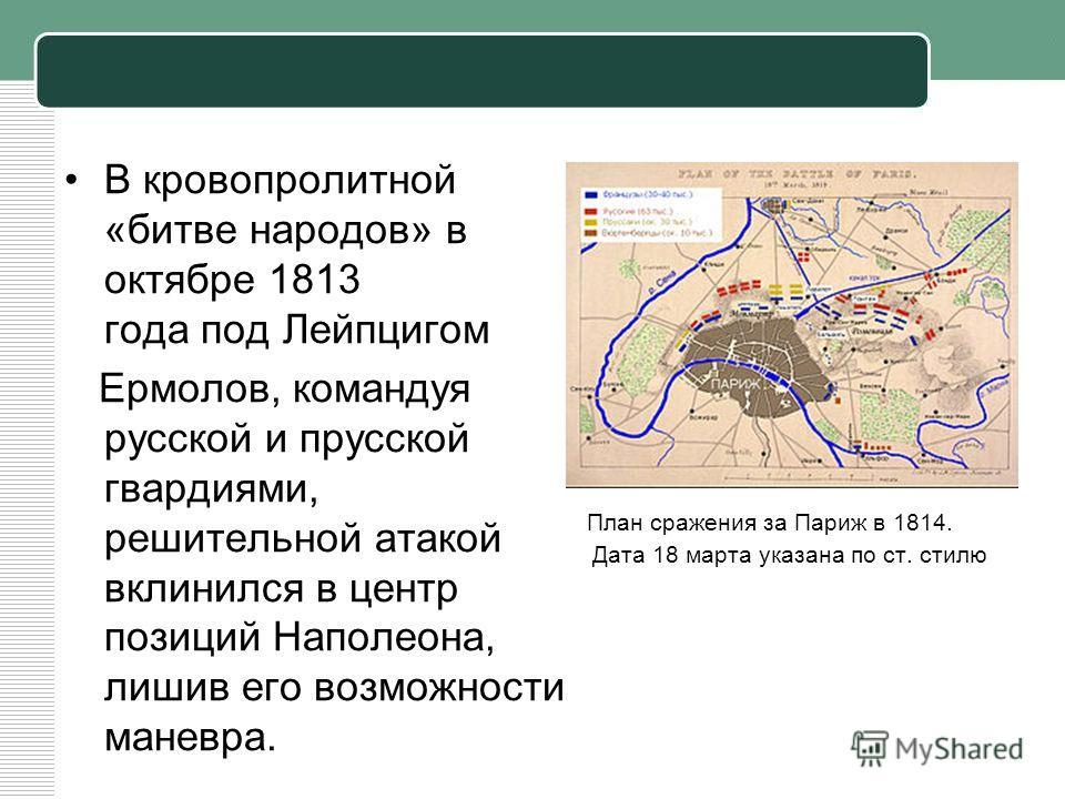 В кровопролитной «битве народов» в октябре 1813 года под Лейпцигом Ермолов, командуя русской и прусской гвардиями, решительной атакой вклинился в центр позиций Наполеона, лишив его возможности маневра. План сражения за Париж в 1814. Дата 18 марта ука