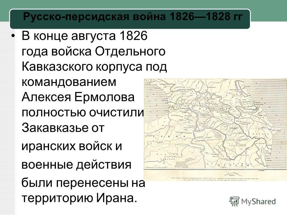 Русско-персидская война 18261828 гг В конце августа 1826 года войска Отдельного Кавказского корпуса под командованием Алексея Ермолова полностью очистили Закавказье от иранских войск и военные действия были перенесены на территорию Ирана.