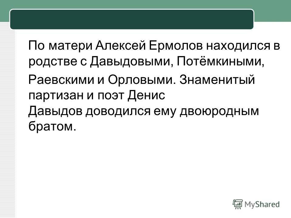 По матери Алексей Ермолов находился в родстве с Давыдовыми, Потёмкиными, Раевскими и Орловыми. Знаменитый партизан и поэт Денис Давыдов доводился ему двоюродным братом.