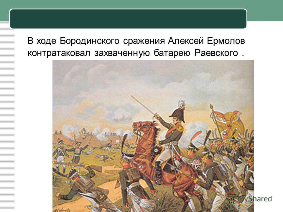 В ходе Бородинского сражения Алексей Ермолов контратаковал захваченную батарею Раевского.