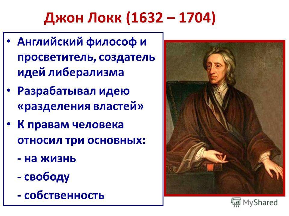 Джон Локк (1632 – 1704) Английский философ и просветитель, создатель идей либерализма Разрабатывал идею «разделения властей» К правам человека относил три основных: - на жизнь - свободу - собственность