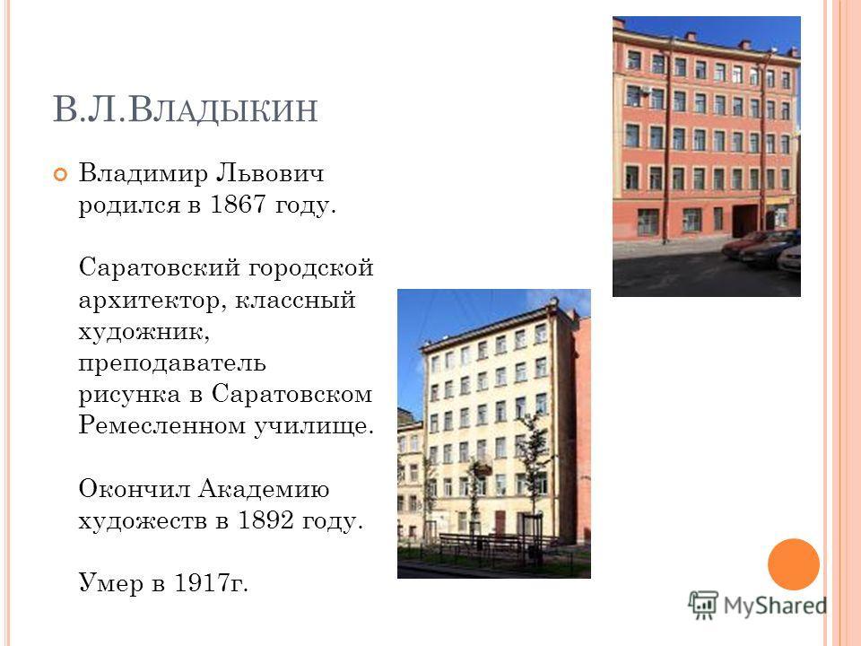 В.Л.В ЛАДЫКИН Владимир Львович родился в 1867 году. Саратовский городской архитектор, классный художник, преподаватель рисунка в Саратовском Ремесленном училище. Окончил Академию художеств в 1892 году. Умер в 1917г.