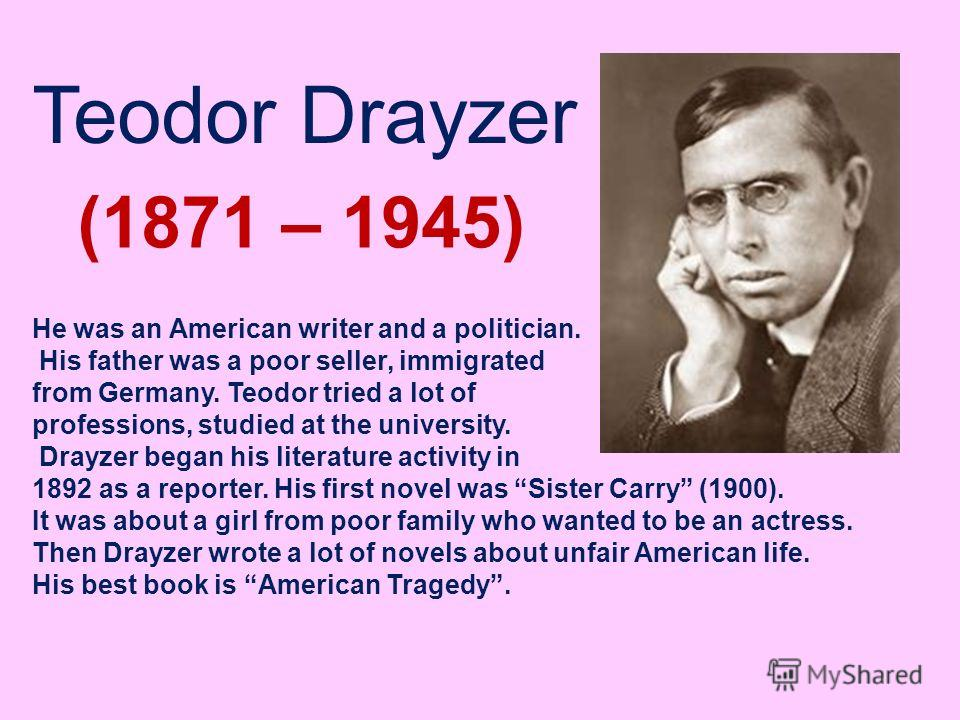 Teodor Drayzer (1871 – 1945) He was an American writer and a politician. His father was a poor seller, immigrated from Germany. Teodor tried a lot of professions, studied at the university. Drayzer began his literature activity in 1892 as a reporter.