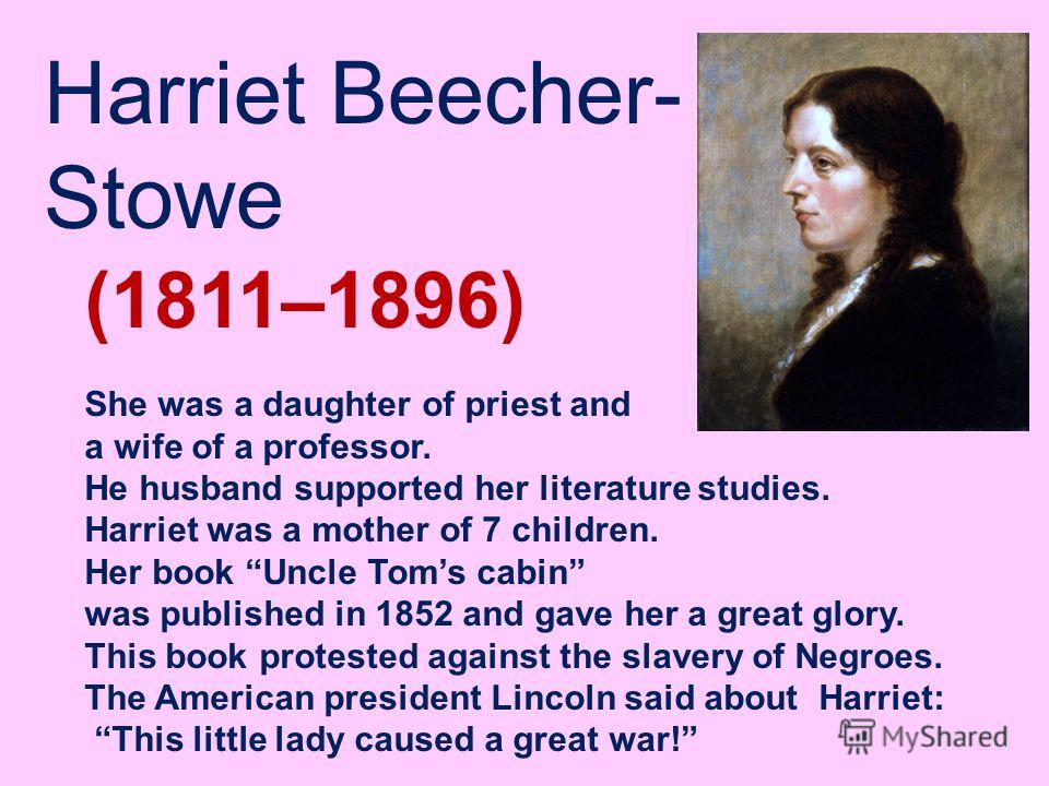 Harriet Beecher- Stowe (1811–1896) She was a daughter of priest and a wife of a professor. He husband supported her literature studies. Harriet was a mother of 7 children. Her book Uncle Toms cabin was published in 1852 and gave her a great glory. Th