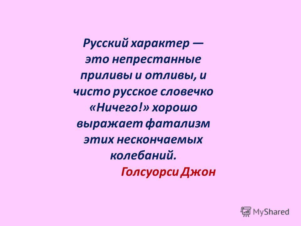 Русский характер это непрестанные приливы и отливы, и чисто русское словечко «Ничего!» хорошо выражает фатализм этих нескончаемых колебаний. Голсуорси Джон