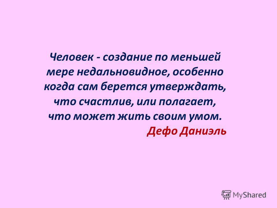 Человек - создание по меньшей мере недальновидное, особенно когда сам берется утверждать, что счастлив, или полагает, что может жить своим умом. Дефо Даниэль
