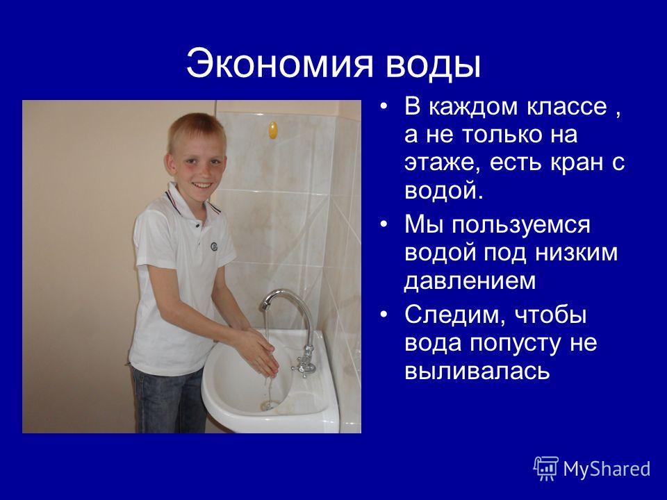 Экономия воды В каждом классе, а не только на этаже, есть кран с водой. Мы пользуемся водой под низким давлением Следим, чтобы вода попусту не выливалась