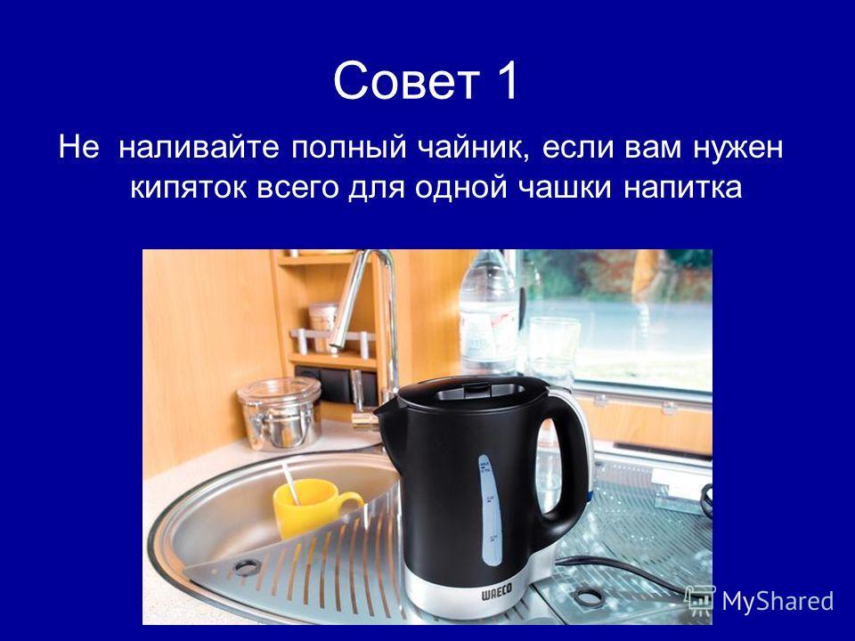 Совет 1 Не наливайте полный чайник, если вам нужен кипяток всего для одной чашки напитка