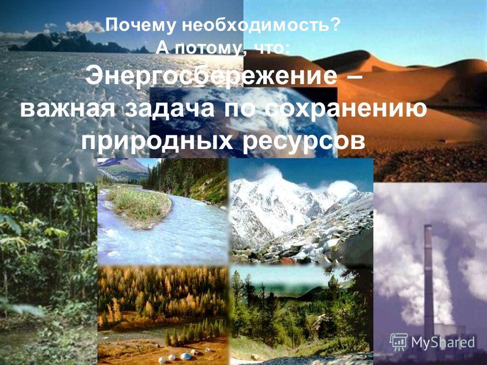 Почему необходимость? А потому, что: Энергосбережение – важная задача по сохранению природных ресурсов