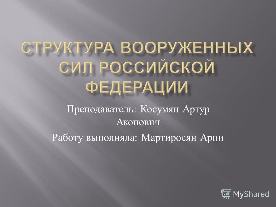 Преподаватель : Косумян Артур Акопович Работу выполняла : Мартиросян Арпи