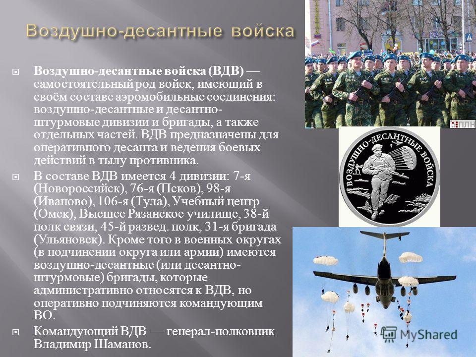 Воздушно - десантные войска ( ВДВ ) самостоятельный род войск, имеющий в своём составе аэромобильные соединения : воздушно - десантные и десантно - штурмовые дивизии и бригады, а также отдельных частей. ВДВ предназначены для оперативного десанта и ве