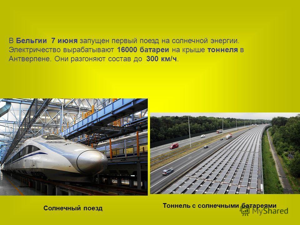 В Бельгии 7 июня запущен первый поезд на солнечной энергии. Электричество вырабатывают 16000 батареи на крыше тоннеля в Антверпене. Они разгоняют состав до 300 км/ч. Солнечный поезд Тоннель с солнечными батареями