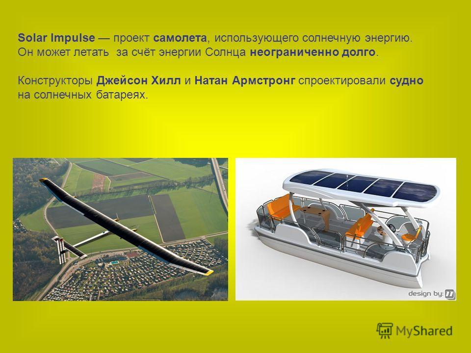 Solar Impulsе проект самолета, использующего солнечную энергию. Он может летать за счёт энергии Солнца неограниченно долго. Конструкторы Джейсон Хилл и Натан Армстронг спроектировали судно на солнечных батареях.