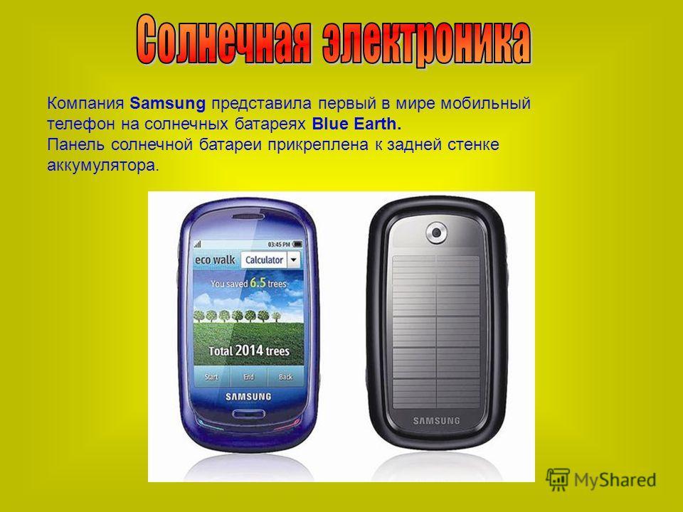 Компания Samsung представила первый в мире мобильный телефон на солнечных батареях Blue Earth. Панель солнечной батареи прикреплена к задней стенке аккумулятора.