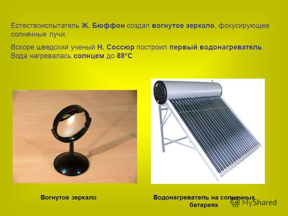 Естествоиспытатель Ж. Бюффон создал вогнутое зеркало, фокусирующее солнечные лучи. Вскоре шведский ученый Н. Соссюр построил первый водонагреватель. Вода нагревалась солнцем до 88°С Вогнутое зеркалоВодонагреватель на солнечных батареях