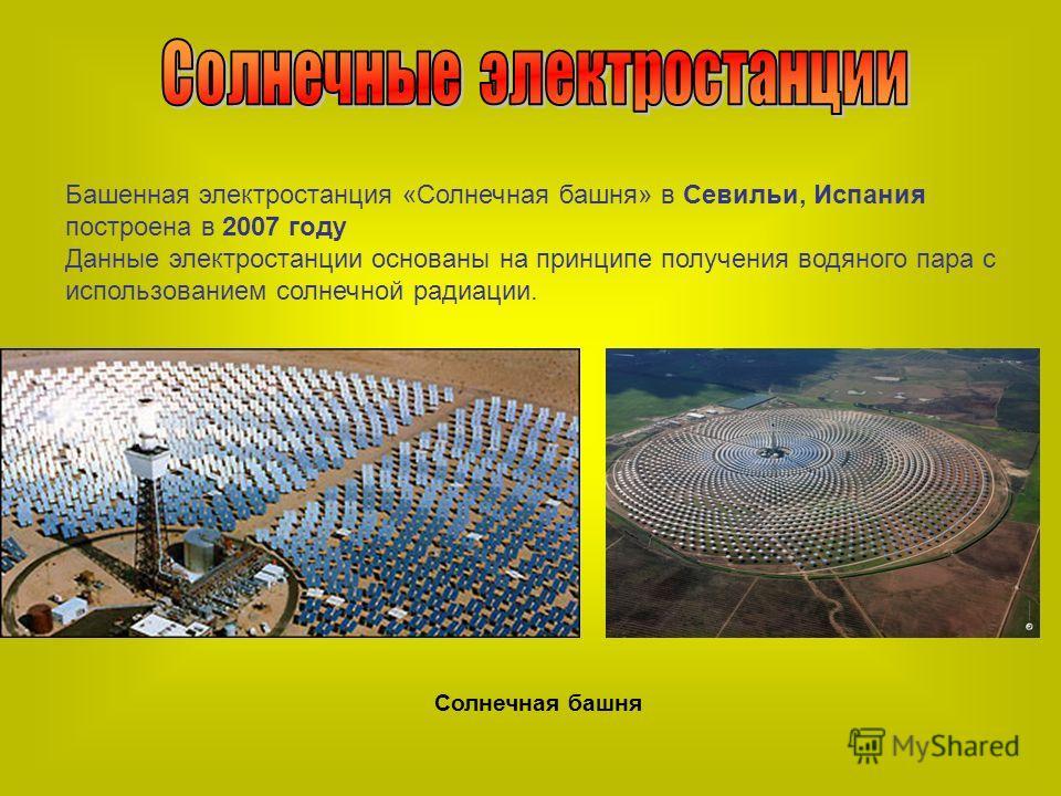 Башенная электростанция «Солнечная башня» в Севильи, Испания построена в 2007 году Данные электростанции основаны на принципе получения водяного пара с использованием солнечной радиации. Солнечная башня