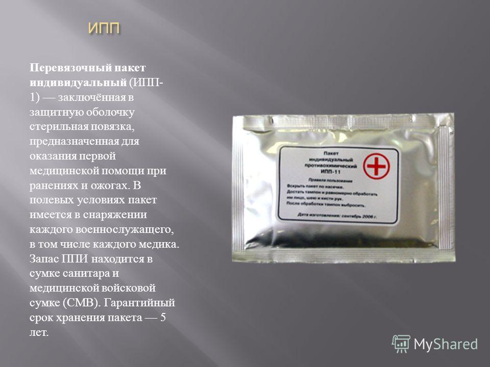 ИПП Перевязочный пакет индивидуальный ( ИПП - 1) заключённая в защитную оболочку стерильная повязка, предназначенная для оказания первой медицинской помощи при ранениях и ожогах. В полевых условиях пакет имеется в снаряжении каждого военнослужащего,