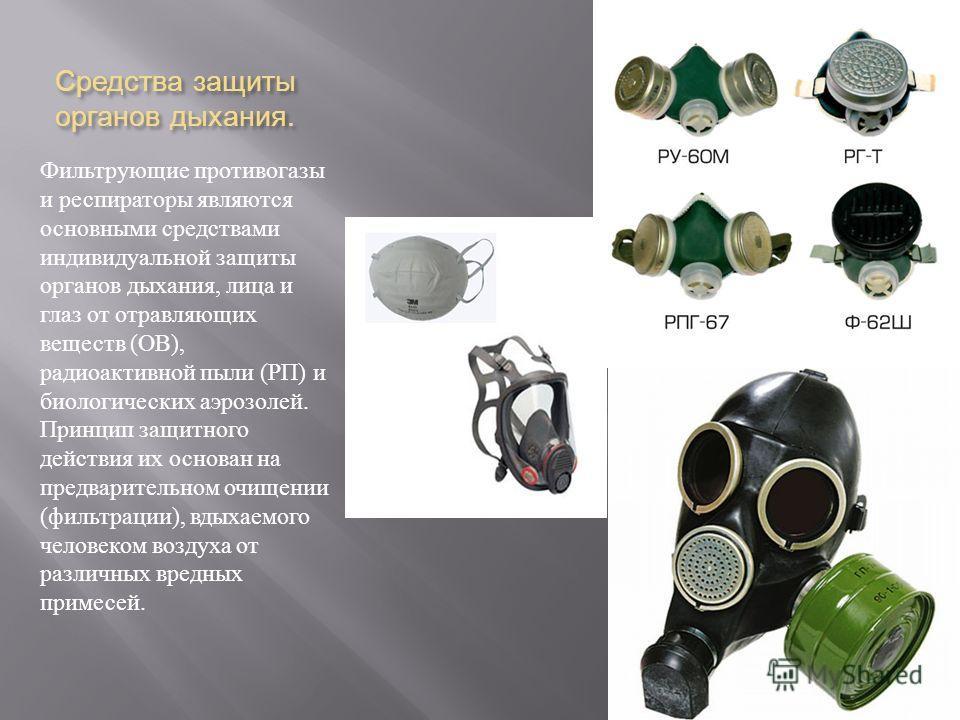 Средства защиты органов дыхания. Фильтрующие противогазы и респираторы являются основными средствами индивидуальной защиты органов дыхания, лица и глаз от отравляющих веществ ( ОВ ), радиоактивной пыли ( РП ) и биологических аэрозолей. Принцип защитн