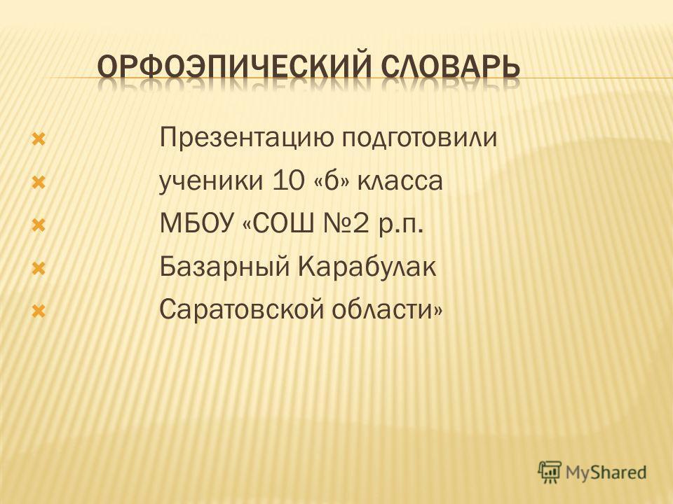 Презентацию подготовили ученики 10 «б» класса МБОУ «СОШ 2 р.п. Базарный Карабулак Саратовской области»